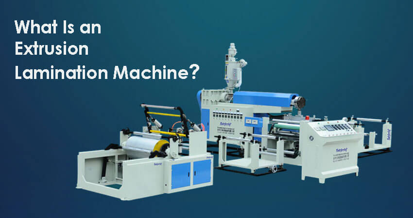 Extrusion Lamination Machine - What Is an Extrusion Lamination Machine?